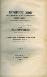 Биографический словарь профессоров и преподавателей императорского московского университета за истекающее столетие, со дня учреждения января 12-го 1755 года по день столетнего юбилея января 12-го 1855 года.