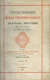 Странствования Василья Григоровича-Барского по святым местам Востока с 1723 по 1747 г. В 4-х частях.