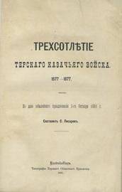 Трехсотлетие Терского казачьего войска. 1577-1877. Ко дню юбилейного празднования 3-го октября 1881 г.