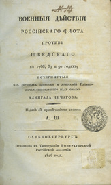 Военные действия Российского флота против Шведского в 1788, 89 и 90 годах, почерпнутые из дневных записок и донесений Главноначальствовавшаго над оным Адмирала Чичагова